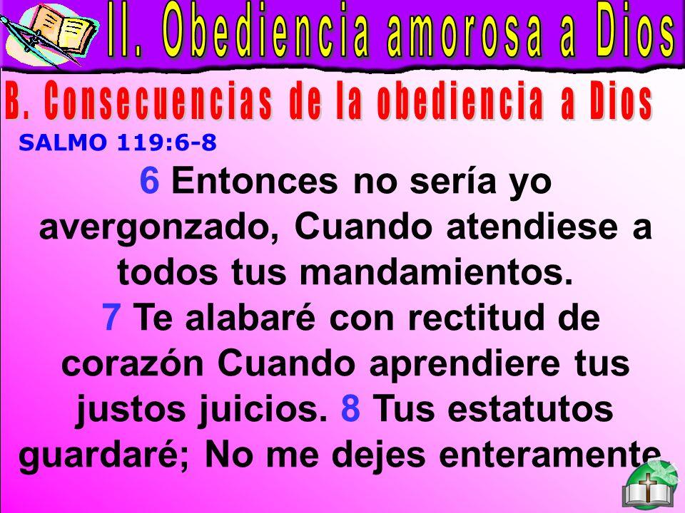 Obediencia amorosa a Dios B SALMO 119:6-8 6 Entonces no sería yo avergonzado, Cuando atendiese a todos tus mandamientos. 7 Te alabaré con rectitud de