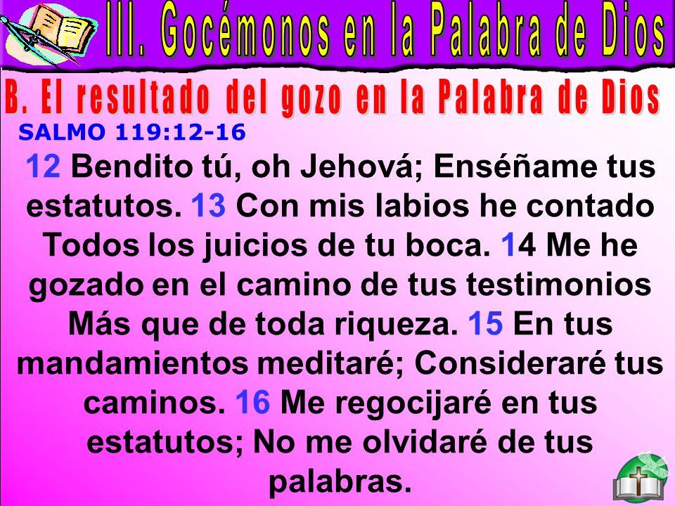 Palabra de Dios B SALMO 119:12-16 12 Bendito tú, oh Jehová; Enséñame tus estatutos. 13 Con mis labios he contado Todos los juicios de tu boca. 14 Me h