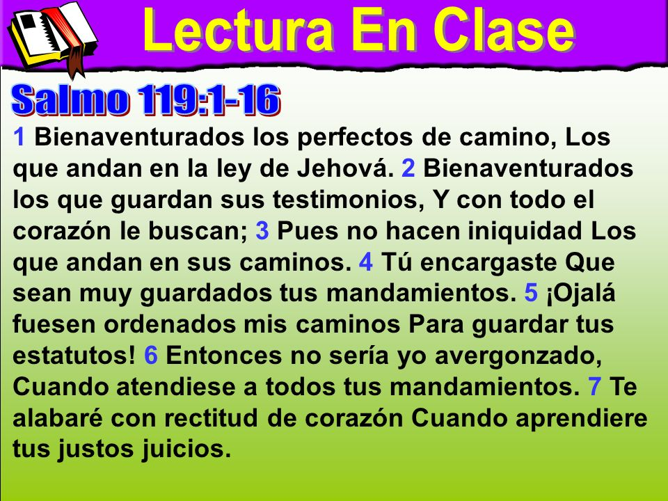 Lectura En Clase A 1 Bienaventurados los perfectos de camino, Los que andan en la ley de Jehová. 2 Bienaventurados los que guardan sus testimonios, Y