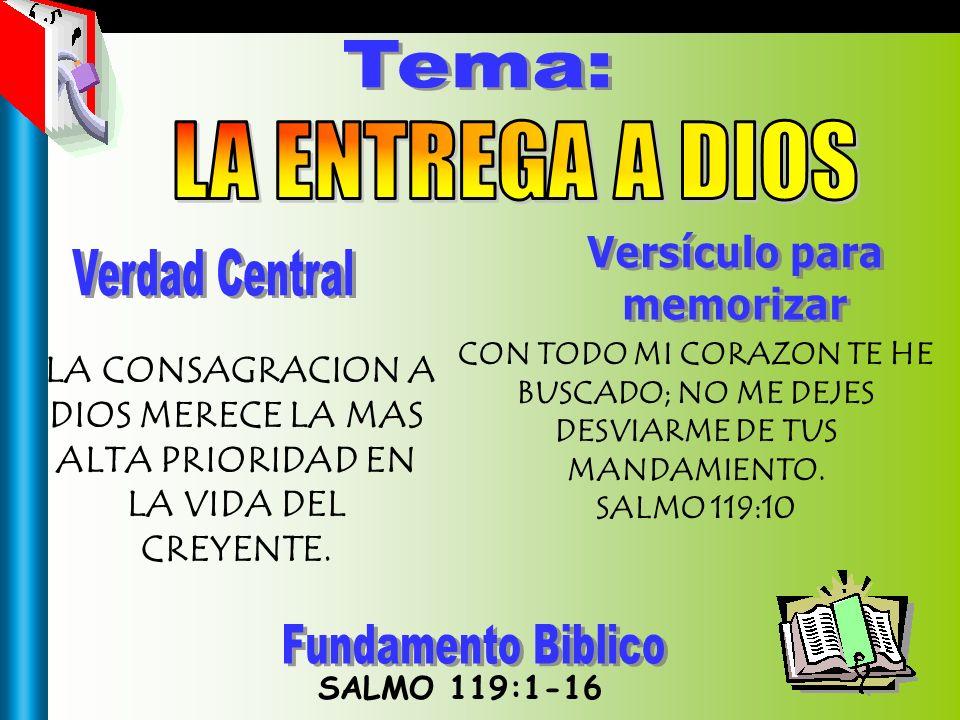 Tema SALMO 119:1-16 LA CONSAGRACION A DIOS MERECE LA MAS ALTA PRIORIDAD EN LA VIDA DEL CREYENTE. CON TODO MI CORAZON TE HE BUSCADO; NO ME DEJES DESVIA