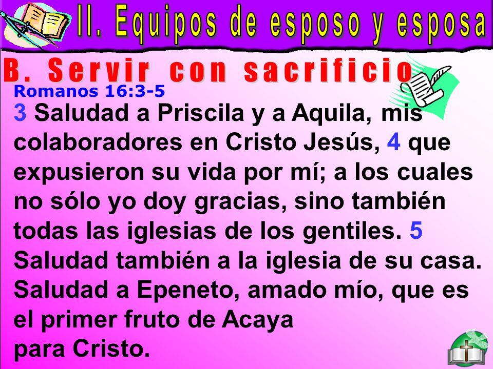 Equipos De Esposo Y Esposa B Romanos 16:3-5 3 Saludad a Priscila y a Aquila, mis colaboradores en Cristo Jesús, 4 que expusieron su vida por mí; a los