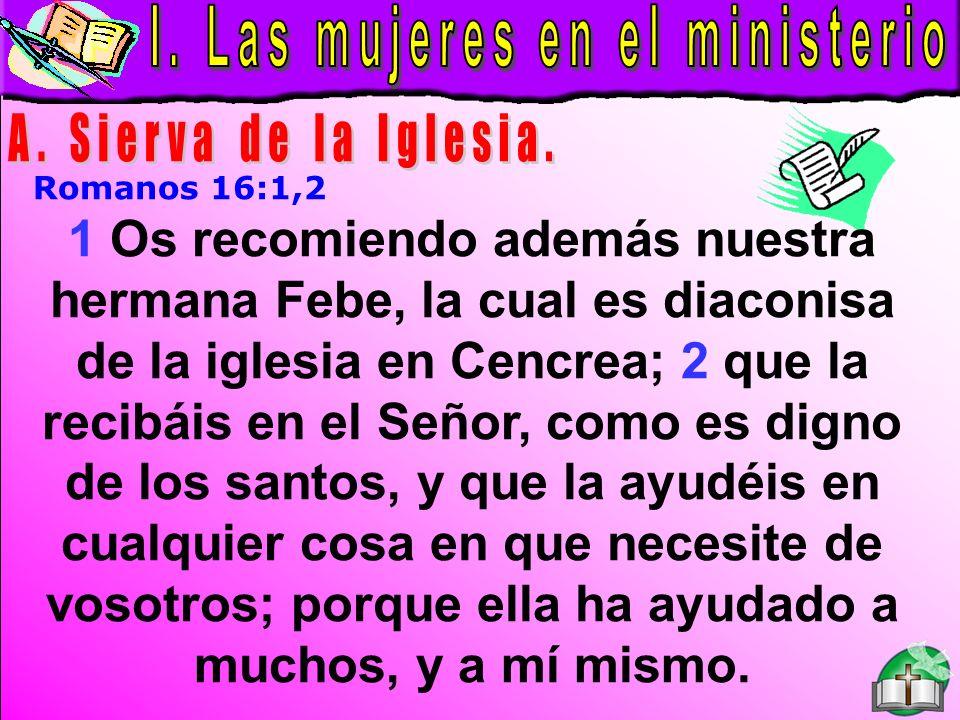Las Mujeres En El Ministerio A Romanos 16:1,2 1 Os recomiendo además nuestra hermana Febe, la cual es diaconisa de la iglesia en Cencrea; 2 que la rec