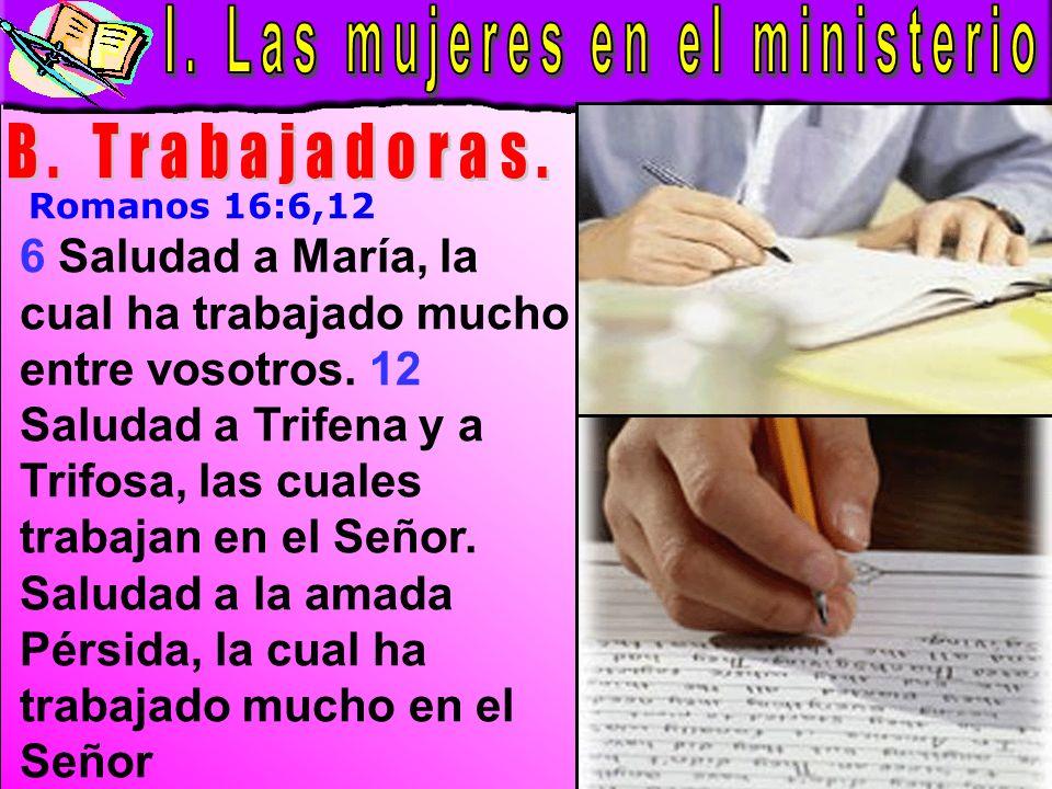 Las Mujeres En El Ministerio B 6 Saludad a María, la cual ha trabajado mucho entre vosotros. 12 Saludad a Trifena y a Trifosa, las cuales trabajan en