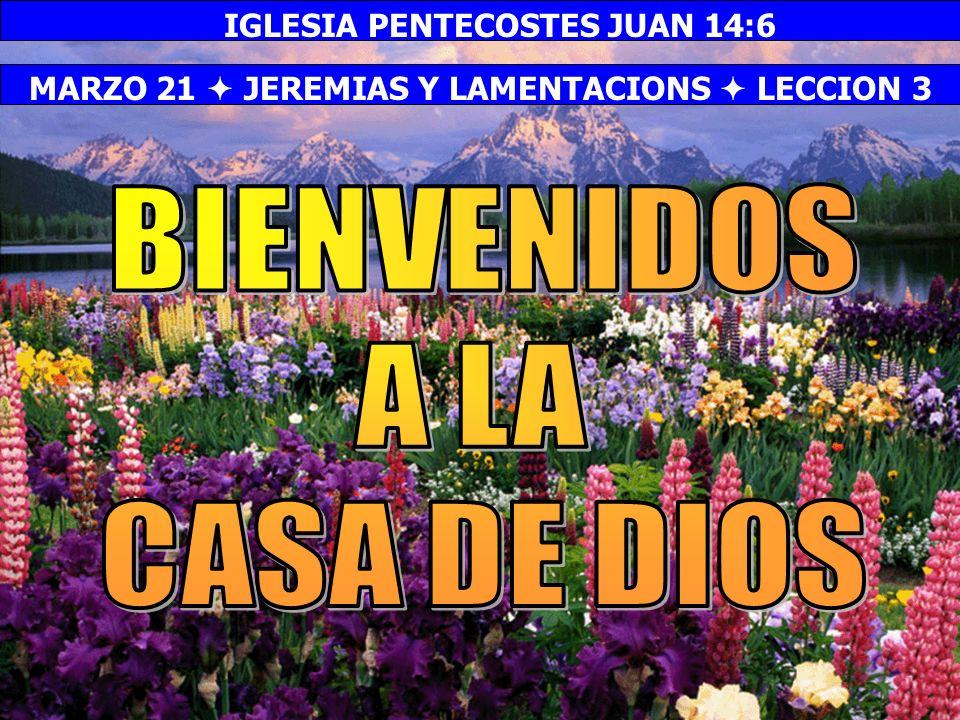 Bienvenida MARZO 21 JEREMIAS Y LAMENTACIONS LECCION 3 IGLESIA PENTECOSTES JUAN 14:6