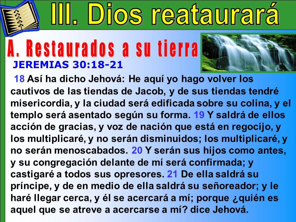 Dios Restaurara A 18 Así ha dicho Jehová: He aquí yo hago volver los cautivos de las tiendas de Jacob, y de sus tiendas tendré misericordia, y la ciud