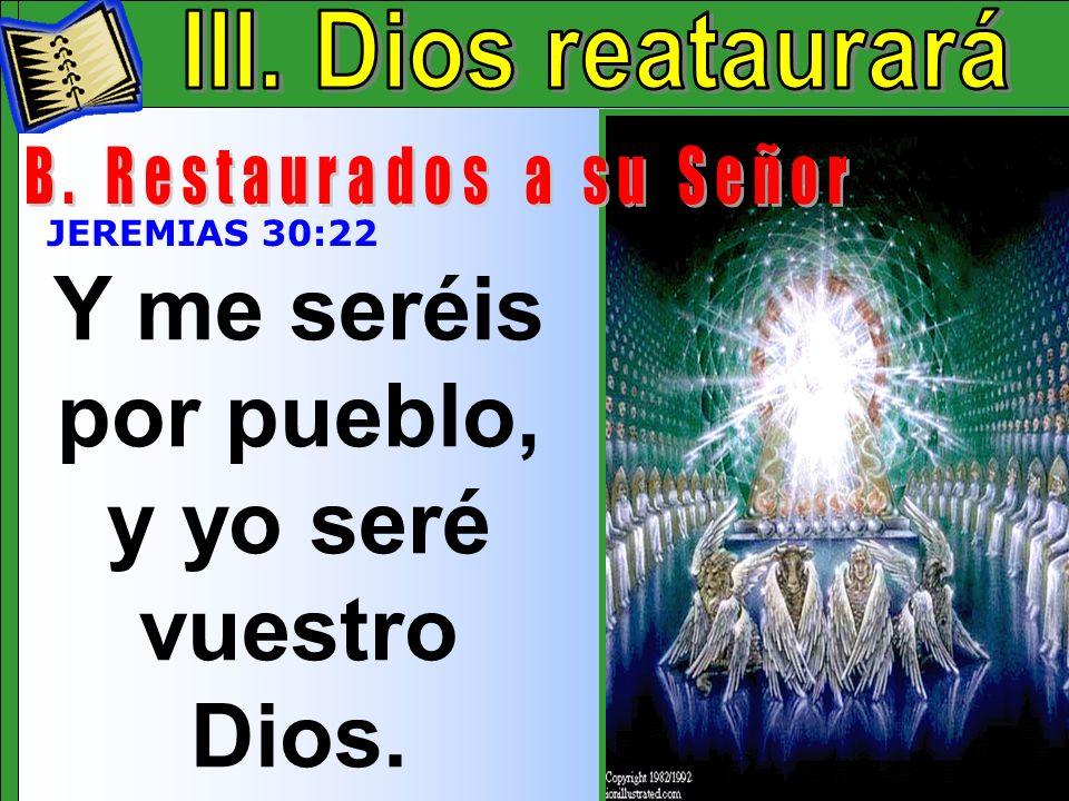 Dios Restaurara B Y me seréis por pueblo, y yo seré vuestro Dios. JEREMIAS 30:22