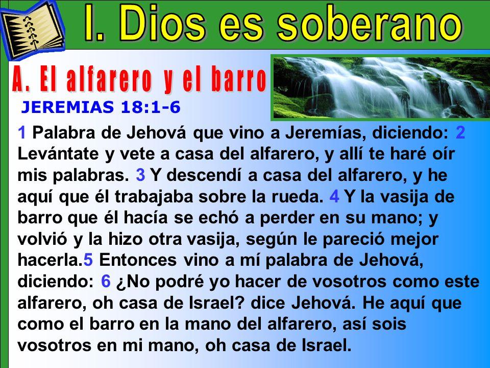 Dios Es Soberano A 1 Palabra de Jehová que vino a Jeremías, diciendo: 2 Levántate y vete a casa del alfarero, y allí te haré oír mis palabras. 3 Y des