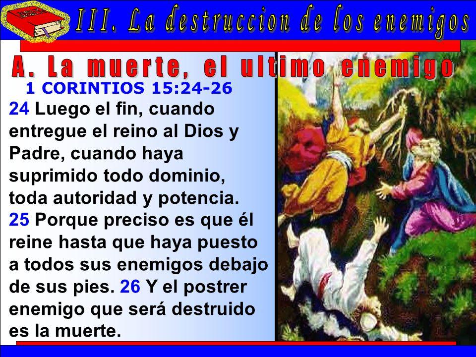 La Destrucción De Los Enemigos A 24 Luego el fin, cuando entregue el reino al Dios y Padre, cuando haya suprimido todo dominio, toda autoridad y potencia.