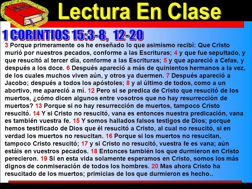 Lectura En Clase 3 Porque primeramente os he enseñado lo que asimismo recibí: Que Cristo murió por nuestros pecados, conforme a las Escrituras; 4 y que fue sepultado, y que resucitó al tercer día, conforme a las Escrituras; 5 y que apareció a Cefas, y después a los doce.