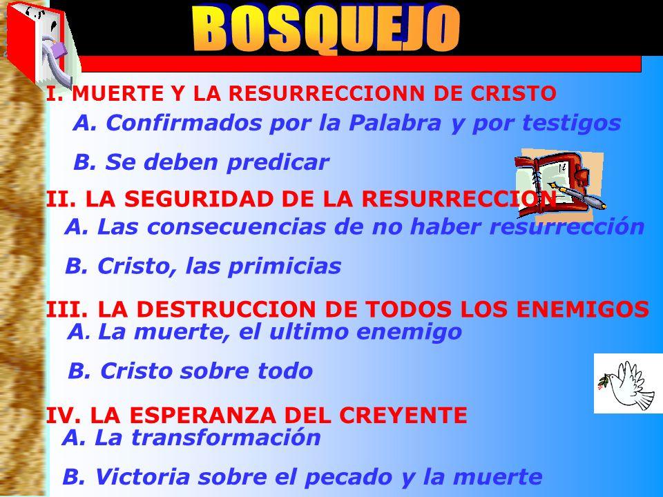 Bosquejo A. Las consecuencias de no haber resurrección B. Cristo, las primicias II. LA SEGURIDAD DE LA RESURRECCION A. La muerte, el ultimo enemigo B.