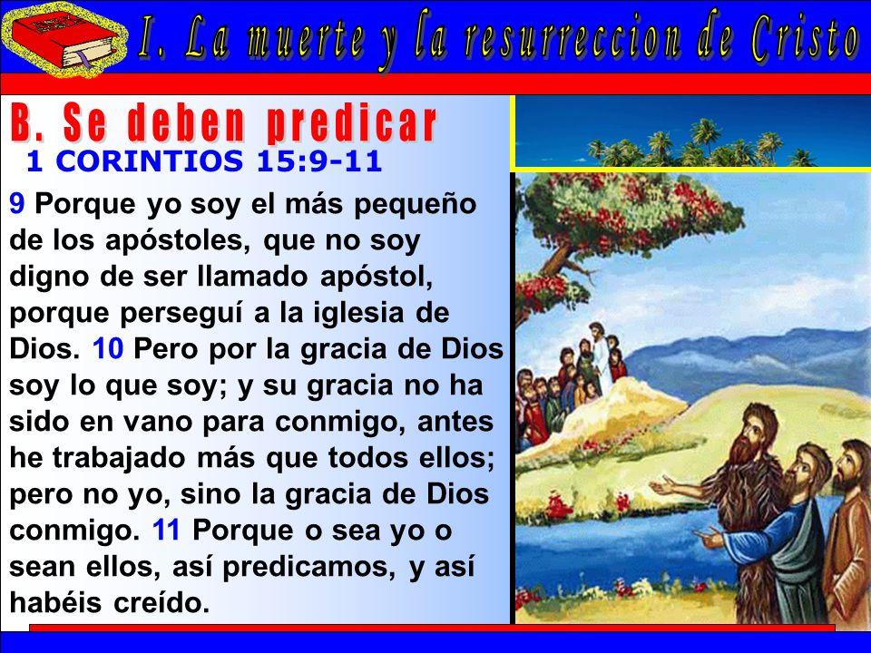 La Muerte Y La Resurrección De Cristo B 1 CORINTIOS 15:9-11 9 Porque yo soy el más pequeño de los apóstoles, que no soy digno de ser llamado apóstol, porque perseguí a la iglesia de Dios.