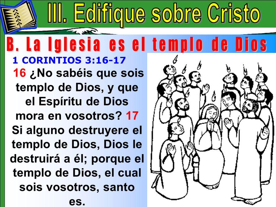 Edifique Sobre Cristo B 16 ¿No sabéis que sois templo de Dios, y que el Espíritu de Dios mora en vosotros? 17 Si alguno destruyere el templo de Dios,