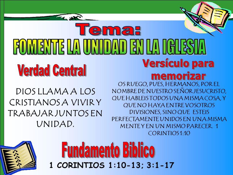 Tema 1 CORINTIOS 1:10-13; 3:1-17 DIOS LLAMA A LOS CRISTIANOS A VIVIR Y TRABAJAR JUNTOS EN UNIDAD. OS RUEGO, PUES, HERMANOS, POR EL NOMBRE DE NUESTRO S