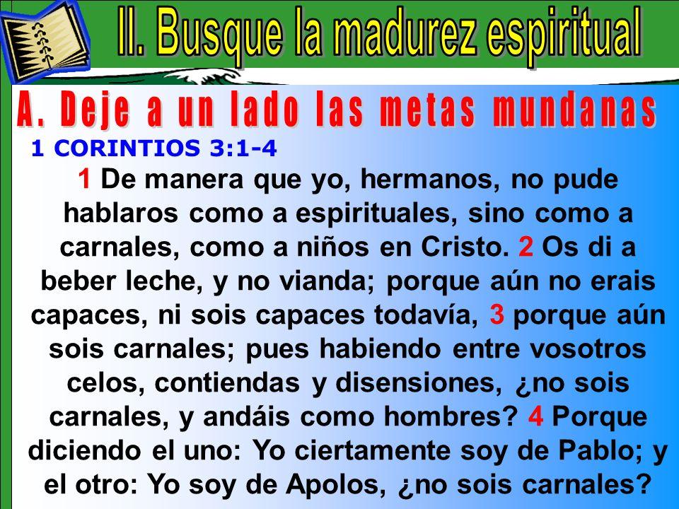 Busque La Madurez Espiritual A 1 De manera que yo, hermanos, no pude hablaros como a espirituales, sino como a carnales, como a niños en Cristo. 2 Os