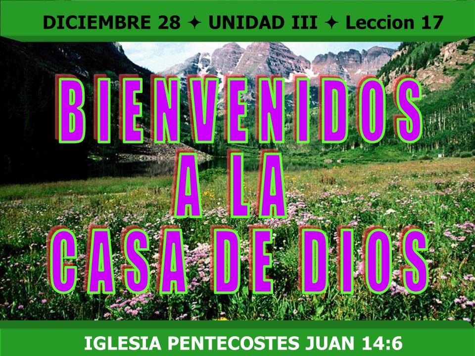 Bienvenida DICIEMBRE 28 UNIDAD III Leccion 17 IGLESIA PENTECOSTES JUAN 14:6