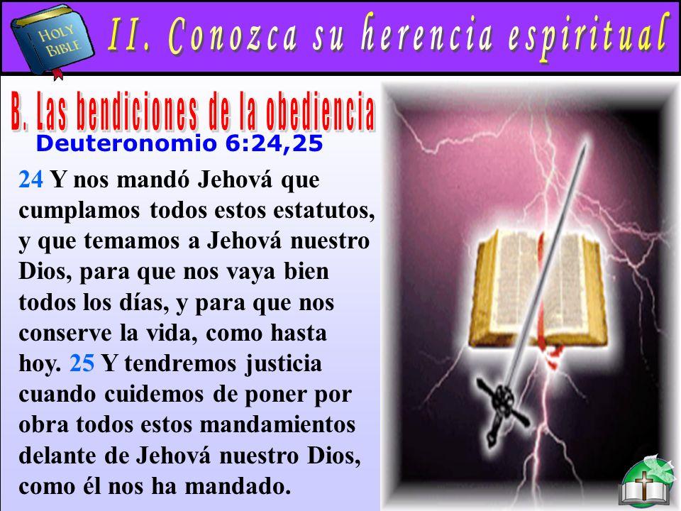 Conozca Su Herencia Espiritual B Deuteronomio 6:24,25 24 Y nos mandó Jehová que cumplamos todos estos estatutos, y que temamos a Jehová nuestro Dios, para que nos vaya bien todos los días, y para que nos conserve la vida, como hasta hoy.