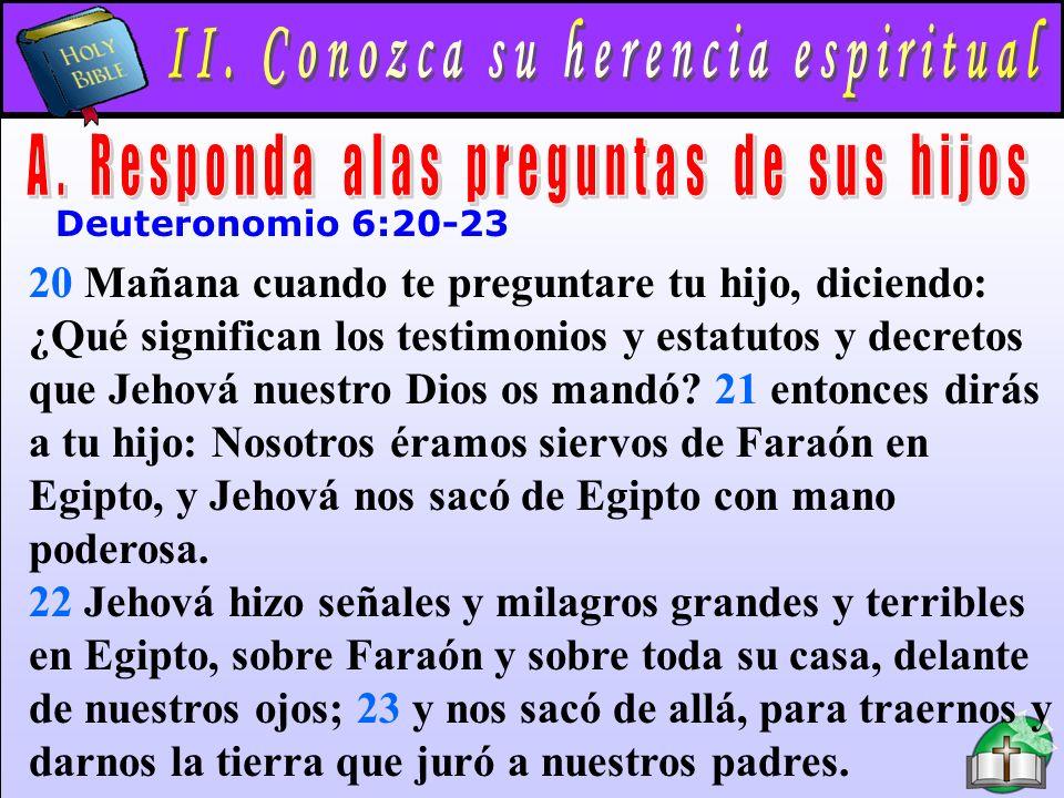 Conozca Su Herencia Espiritual A Deuteronomio 6:20-23 20 Mañana cuando te preguntare tu hijo, diciendo: ¿Qué significan los testimonios y estatutos y decretos que Jehová nuestro Dios os mandó.