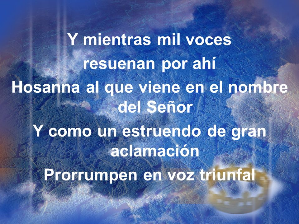 Y mientras mil voces resuenan por ahí Hosanna al que viene en el nombre del Señor Y como un estruendo de gran aclamación Prorrumpen en voz triunfal