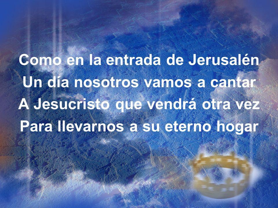 Como en la entrada de Jerusalén Un día nosotros vamos a cantar A Jesucristo que vendrá otra vez Para llevarnos a su eterno hogar