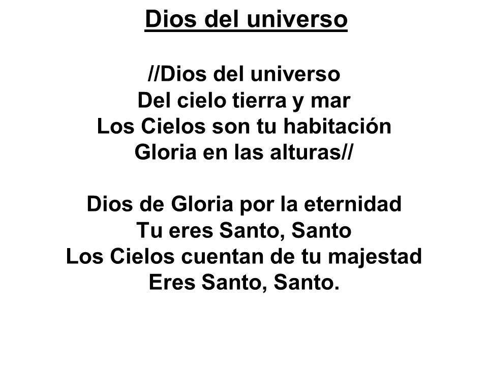 //Dios del universo Del cielo tierra y mar Los Cielos son tu habitación Gloria en las alturas// Dios de Gloria por la eternidad Tu eres Santo, Santo L