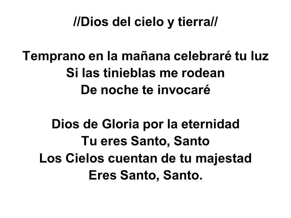//Dios del cielo y tierra// Temprano en la mañana celebraré tu luz Si las tinieblas me rodean De noche te invocaré Dios de Gloria por la eternidad Tu