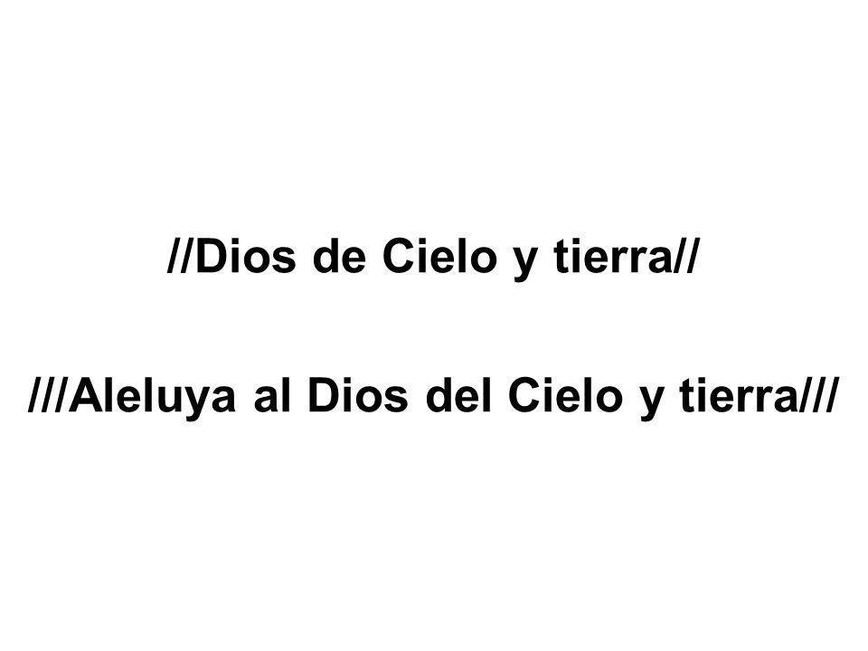 //Dios de Cielo y tierra// ///Aleluya al Dios del Cielo y tierra///