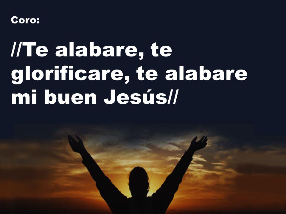 Coro: //Te alabare, te glorificare, te alabare mi buen Jesús//
