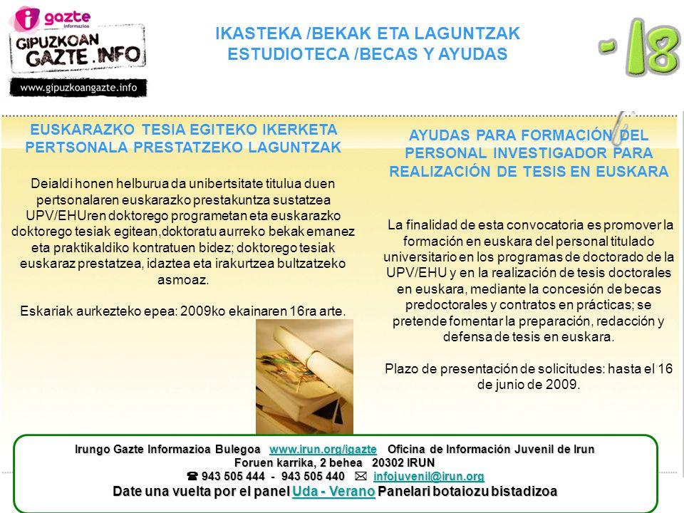 IKASTEKA /BEKAK ETA LAGUNTZAK ESTUDIOTECA /BECAS Y AYUDAS AYUDAS PARA FORMACIÓN DEL PERSONAL INVESTIGADOR PARA REALIZACIÓN DE TESIS EN EUSKARA La finalidad de esta convocatoria es promover la formación en euskara del personal titulado universitario en los programas de doctorado de la UPV/EHU y en la realización de tesis doctorales en euskara, mediante la concesión de becas predoctorales y contratos en prácticas; se pretende fomentar la preparación, redacción y defensa de tesis en euskara.