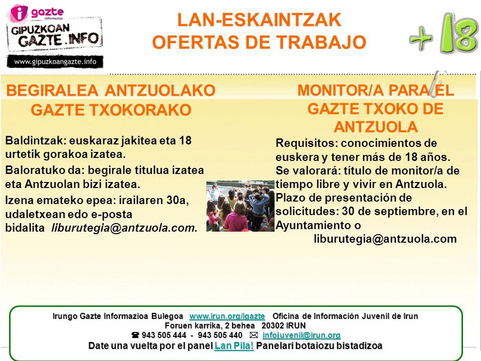 LAN-ESKAINTZAK OFERTAS DE TRABAJO MONITOR/A PARA EL GAZTE TXOKO DE ANTZUOLA Requisitos: conocimientos de euskera y tener más de 18 años. Se valorará: