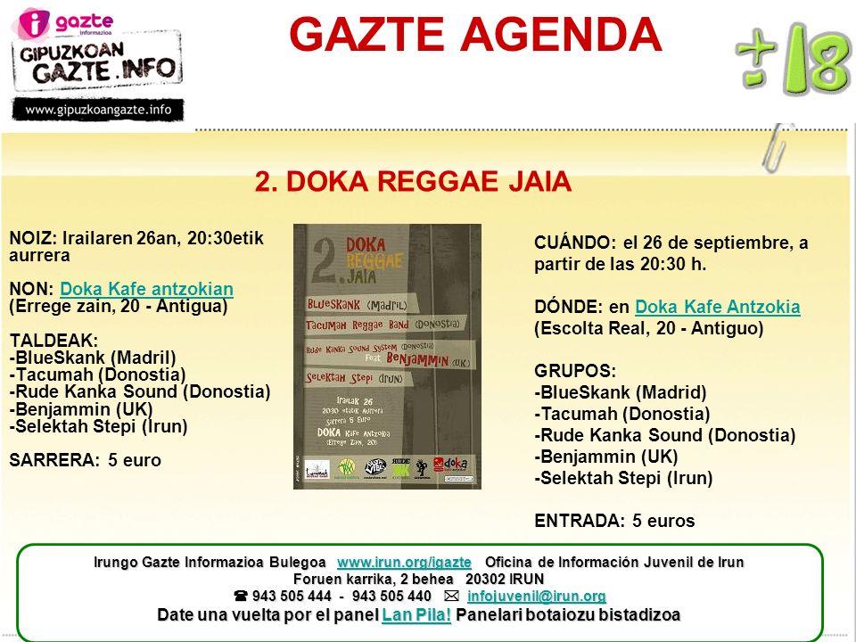 GAZTE AGENDA NOIZ: Irailaren 26an, 20:30etik aurrera NON: Doka Kafe antzokian (Errege zain, 20 - Antigua) TALDEAK: -BlueSkank (Madril) -Tacumah (Donostia) -Rude Kanka Sound (Donostia) -Benjammin (UK) -Selektah Stepi (Irun) SARRERA: 5 euroDoka Kafe antzokian CUÁNDO: el 26 de septiembre, a partir de las 20:30 h.