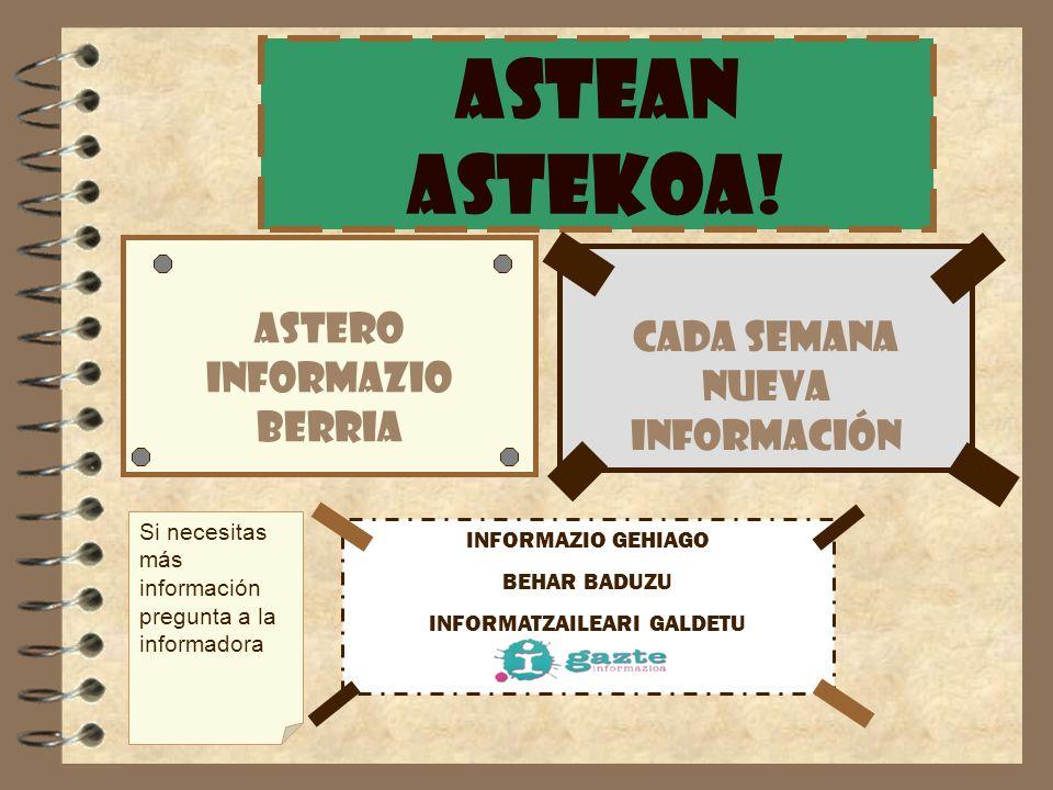 ASTEAN ASTEKOa! ASTERO INFORMAZIO BERRIA CADA SEMANA NUEVA INFORMACIÓN INFORMAZIO GEHIAGO BEHAR BADUZU INFORMATZAILEARI GALDETU Si necesitas más infor