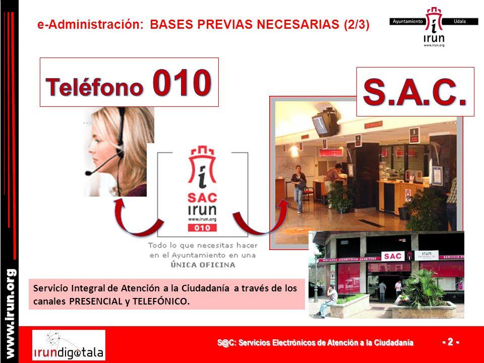 S@C: Servicios Electrónicos de Atención a la Ciudadanía - 2 - www.irun.org e-Administración: BASES PREVIAS NECESARIAS (2/3) Servicio Integral de Atención a la Ciudadanía a través de los canales PRESENCIAL y TELEFÓNICO.