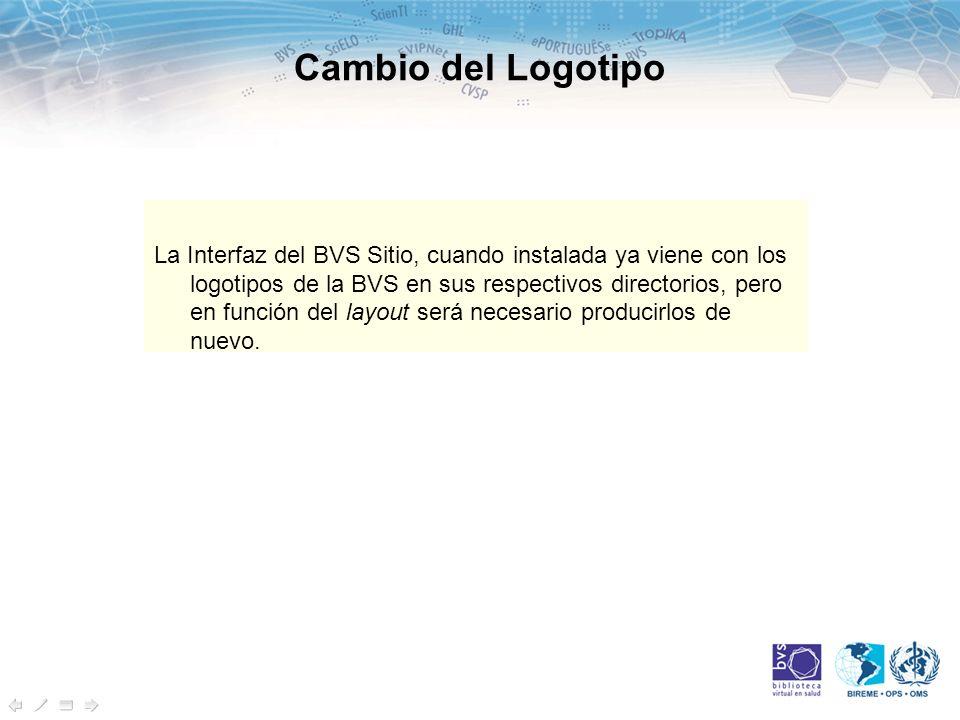 Cambio del Logotipo La Interfaz del BVS Sitio, cuando instalada ya viene con los logotipos de la BVS en sus respectivos directorios, pero en función del layout será necesario producirlos de nuevo.