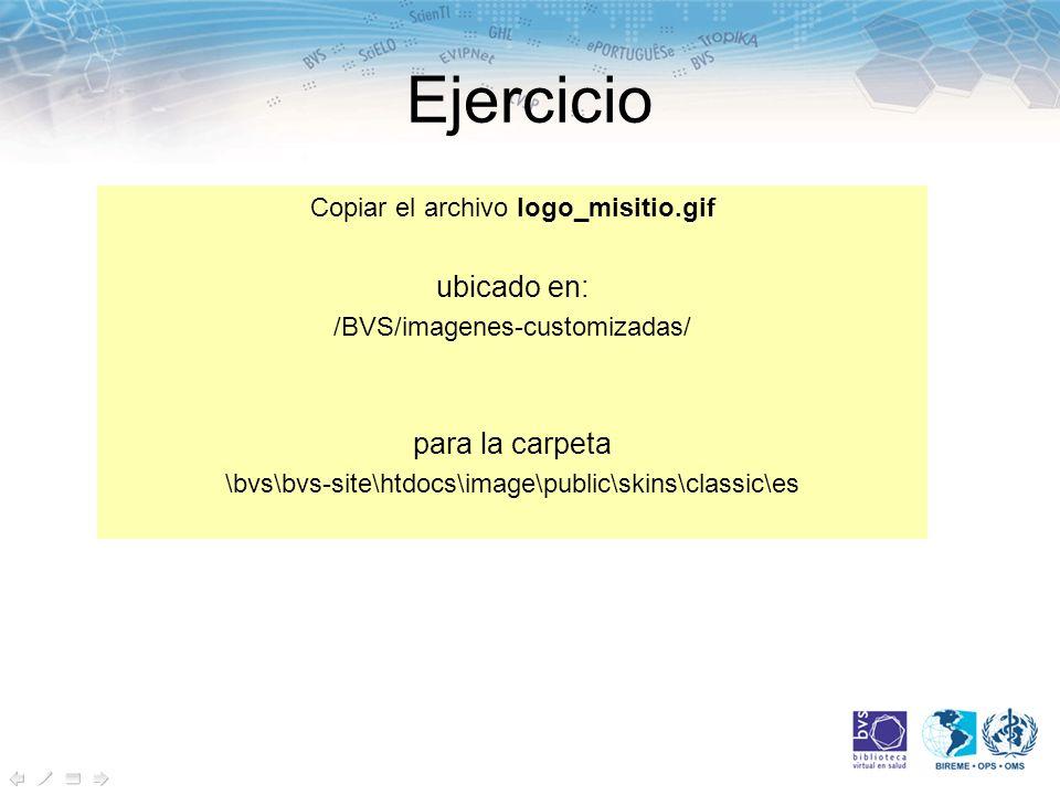 Ejercicio Copiar el archivo logo_misitio.gif ubicado en: /BVS/imagenes-customizadas/ para la carpeta \bvs\bvs-site\htdocs\image\public\skins\classic\es