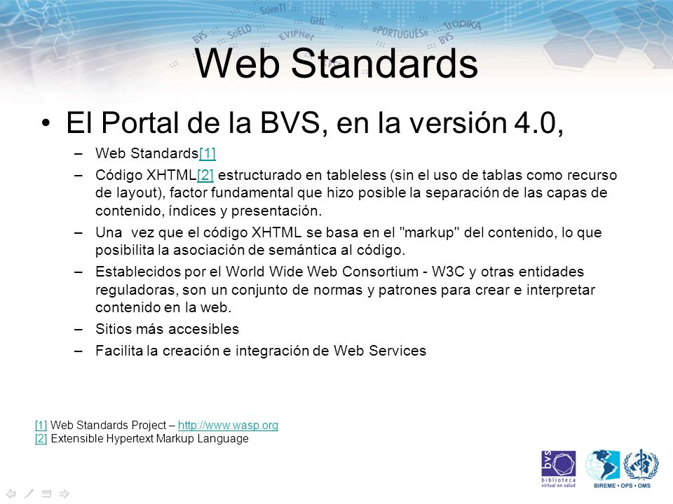 Web Standards El Portal de la BVS, en la versión 4.0, –Web Standards[1][1] –Código XHTML[2] estructurado en tableless (sin el uso de tablas como recurso de layout), factor fundamental que hizo posible la separación de las capas de contenido, índices y presentación.[2] –Una vez que el código XHTML se basa en el markup del contenido, lo que posibilita la asociación de semántica al código.
