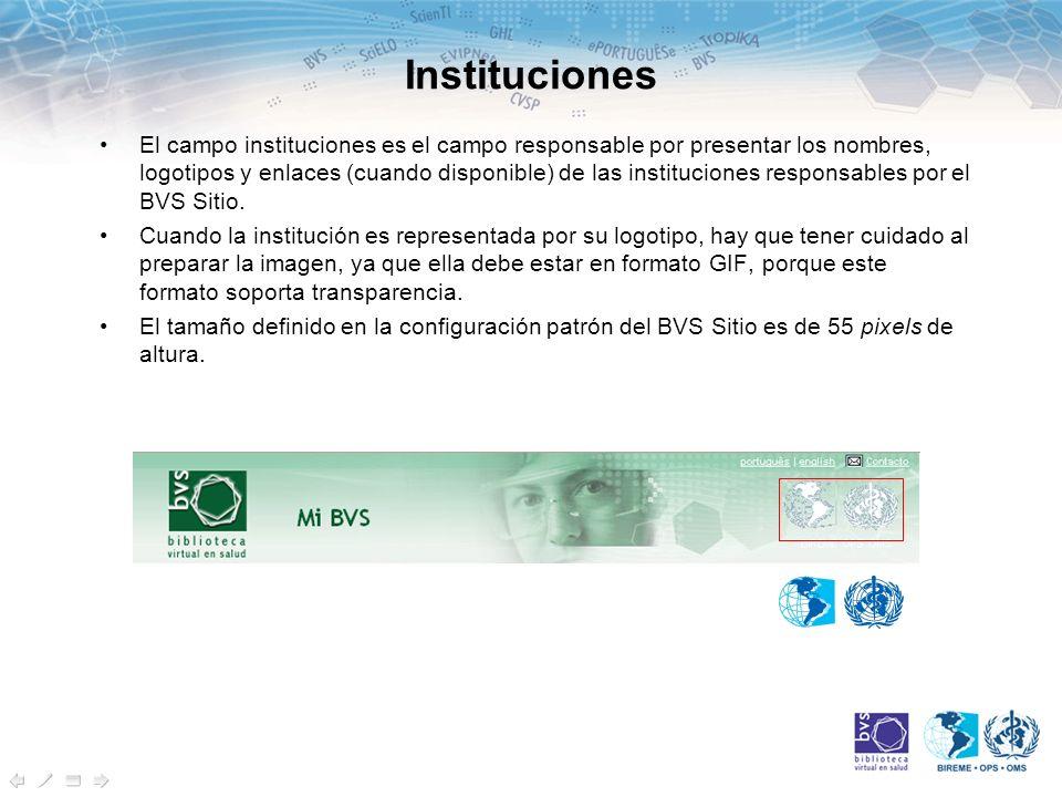 Instituciones El campo instituciones es el campo responsable por presentar los nombres, logotipos y enlaces (cuando disponible) de las instituciones responsables por el BVS Sitio.
