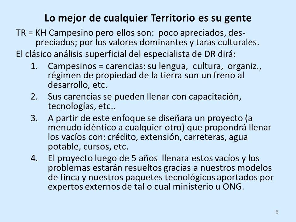 6 Lo mejor de cualquier Territorio es su gente TR = KH Campesino pero ellos son: poco apreciados, des- preciados; por los valores dominantes y taras culturales.