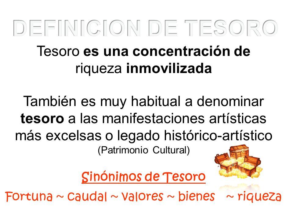 Tesoro es una concentración de riqueza inmovilizada También es muy habitual a denominar tesoro a las manifestaciones artísticas más excelsas o legado
