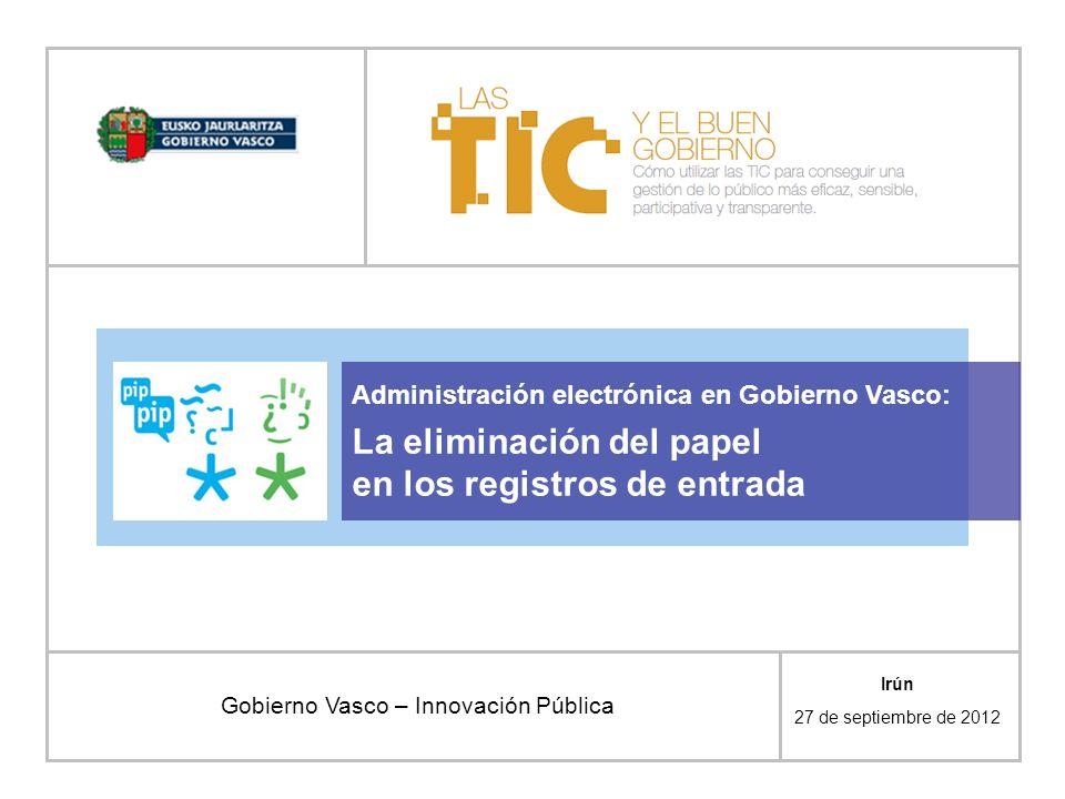 Administración electrónica en Gobierno Vasco: La eliminación del papel en los registros de entrada Gobierno Vasco – Innovación Pública Irún 27 de sept