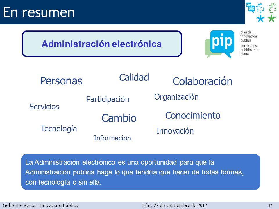Gobierno Vasco - Innovación PúblicaIrún, 27 de septiembre de 2012 17 En resumen Administración electrónica La Administración electrónica es una oportu