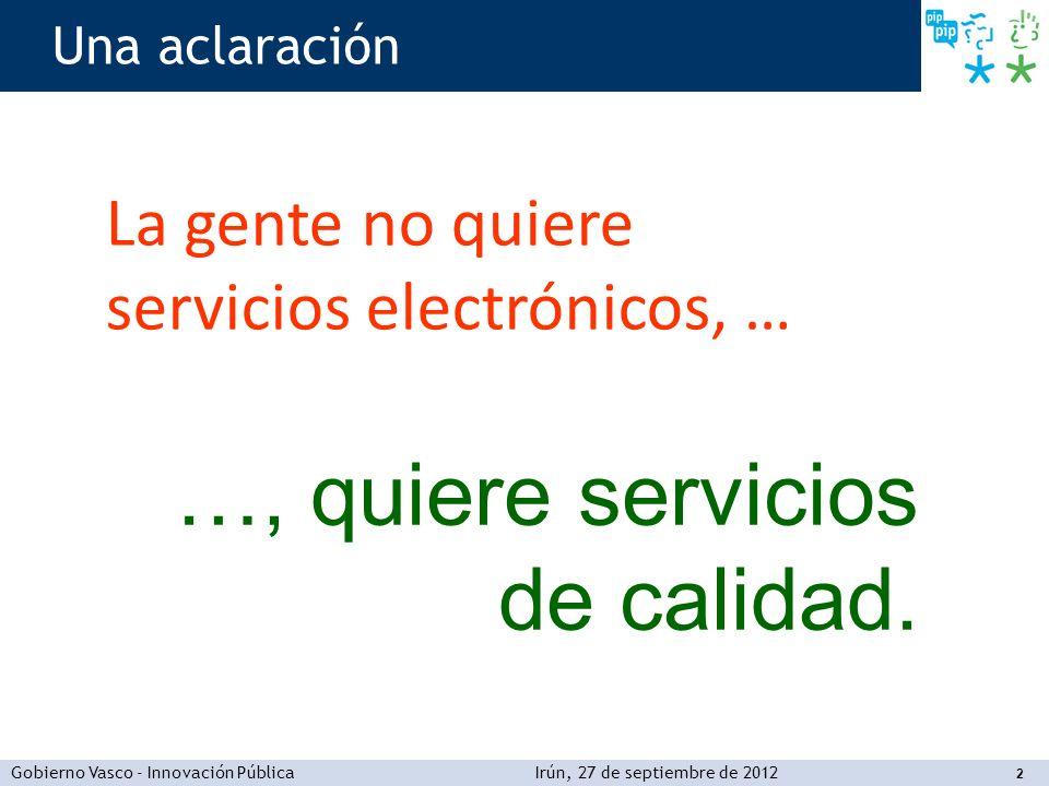 Gobierno Vasco - Innovación PúblicaIrún, 27 de septiembre de 2012 2 Una aclaración La gente no quiere servicios electrónicos, … …, quiere servicios de