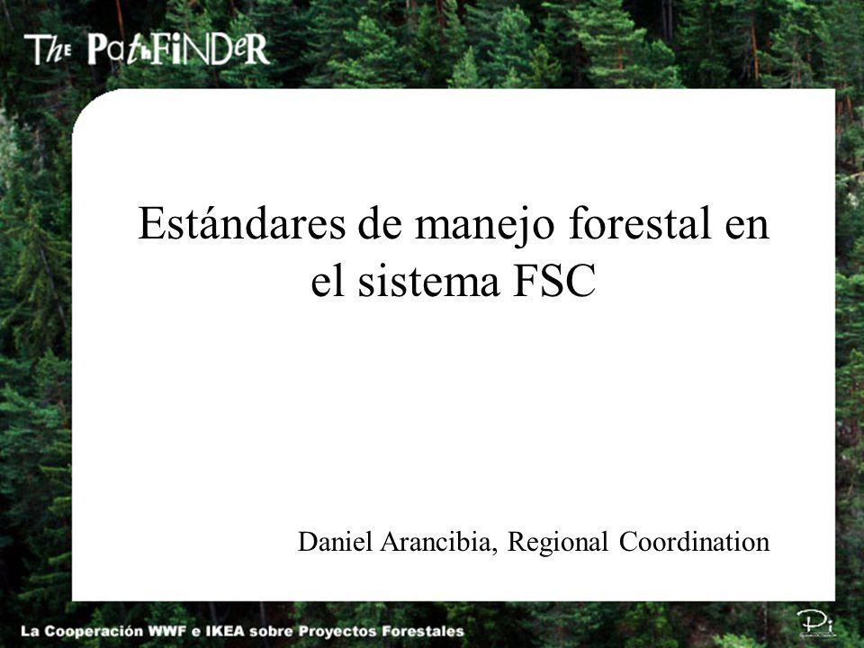 Estándares de manejo forestal en el sistema FSC Daniel Arancibia, Regional Coordination