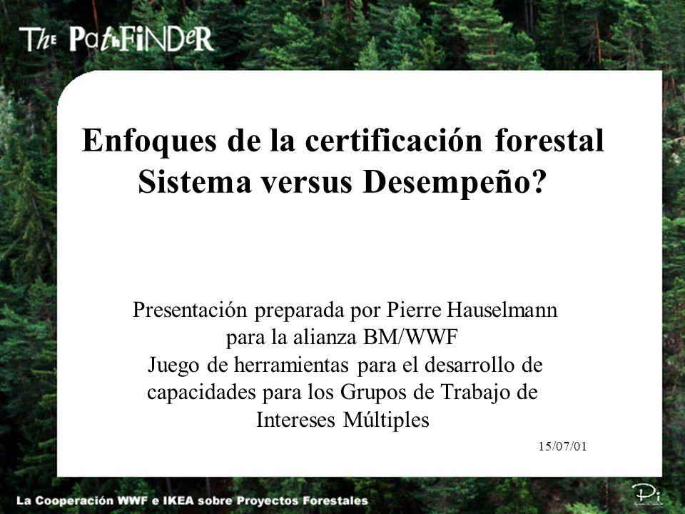 Enfoques de la certificación forestal Sistema versus Desempeño? Presentación preparada por Pierre Hauselmann para la alianza BM/WWF Juego de herramien
