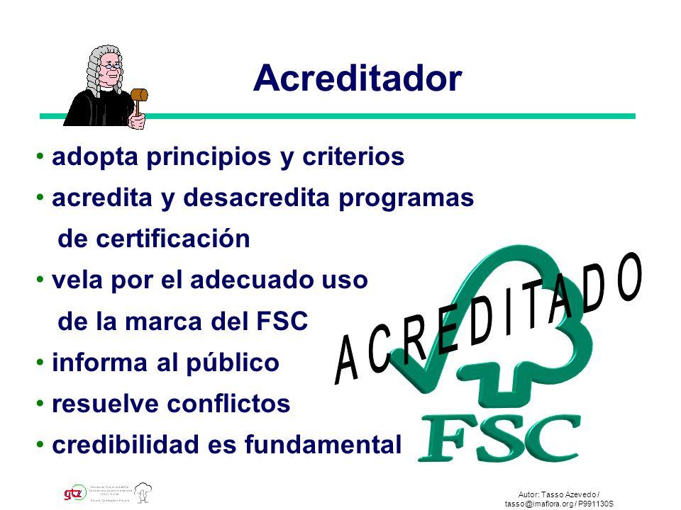 Autor: Tasso Azevedo / tasso@imaflora.org / P991130S Acreditador adopta principios y criterios acredita y desacredita programas de certificación vela por el adecuado uso de la marca del FSC informa al público resuelve conflictos credibilidad es fundamental