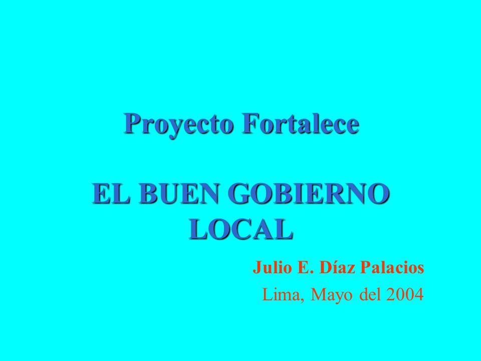 Proyecto Fortalece EL BUEN GOBIERNO LOCAL Julio E. Díaz Palacios Lima, Mayo del 2004