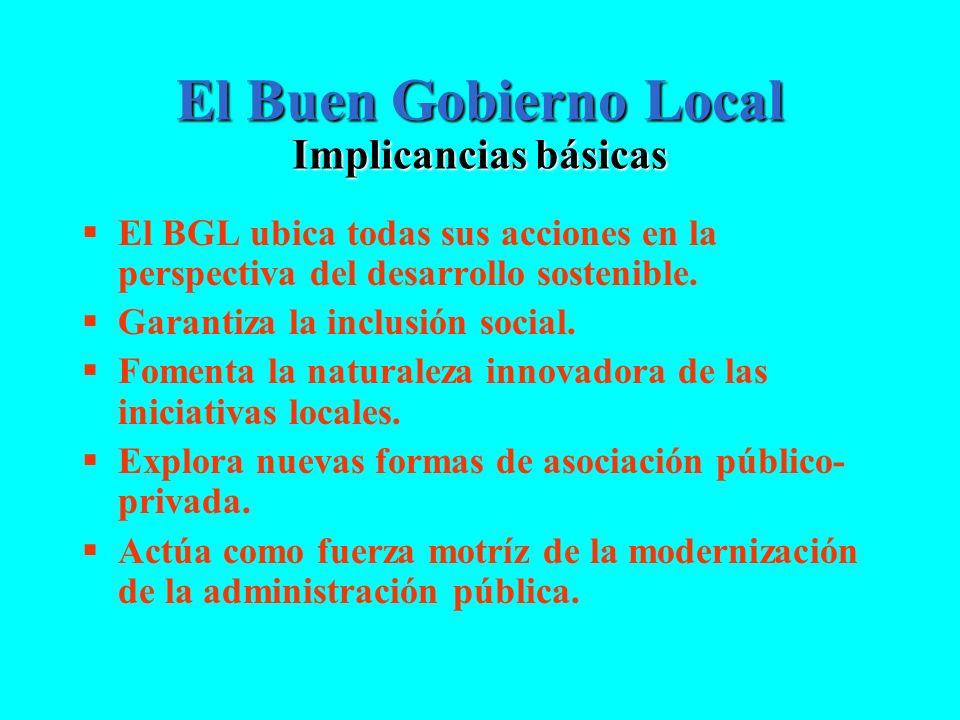 El Buen Gobierno Local Implicancias básicas El BGL ubica todas sus acciones en la perspectiva del desarrollo sostenible. Garantiza la inclusión social