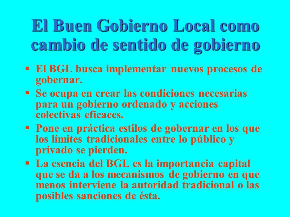 El Buen Gobierno Local como cambio de sentido de gobierno El BGL busca implementar nuevos procesos de gobernar. Se ocupa en crear las condiciones nece