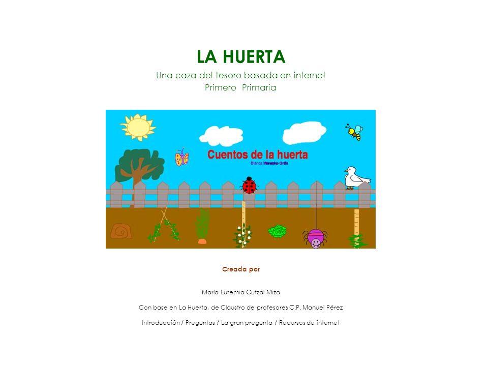 LA HUERTA Una caza del tesoro basada en internet Primero Primaria Creada por María Eufemia Cutzal Miza Con base en La Huerta, de Claustro de profesores C.P.