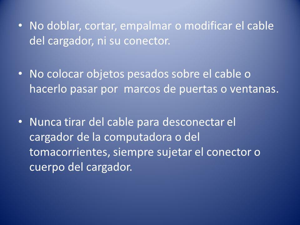 No doblar, cortar, empalmar o modificar el cable del cargador, ni su conector. No colocar objetos pesados sobre el cable o hacerlo pasar por marcos de