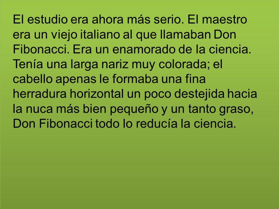 El estudio era ahora más serio. El maestro era un viejo italiano al que llamaban Don Fibonacci. Era un enamorado de la ciencia. Tenía una larga nariz